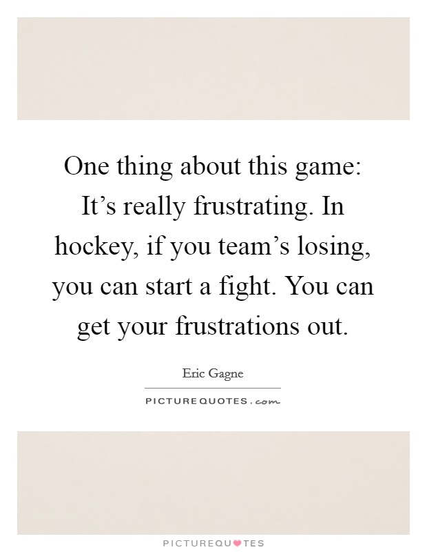 One thing about this game: It's really frustrating. In hockey, if you team's losing, you can start a fight. You can get your frustrations out Picture Quote #1