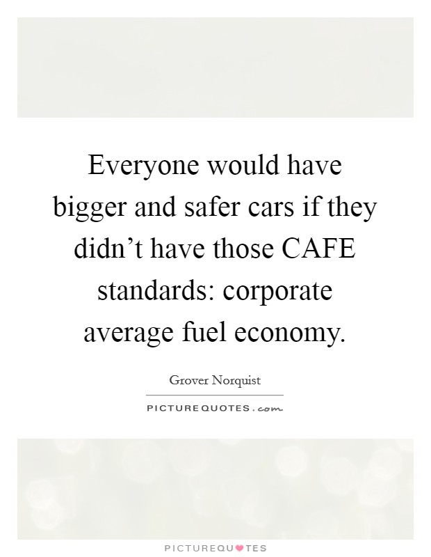Everyone would have bigger and safer cars if they didn't have those CAFE standards: corporate average fuel economy Picture Quote #1