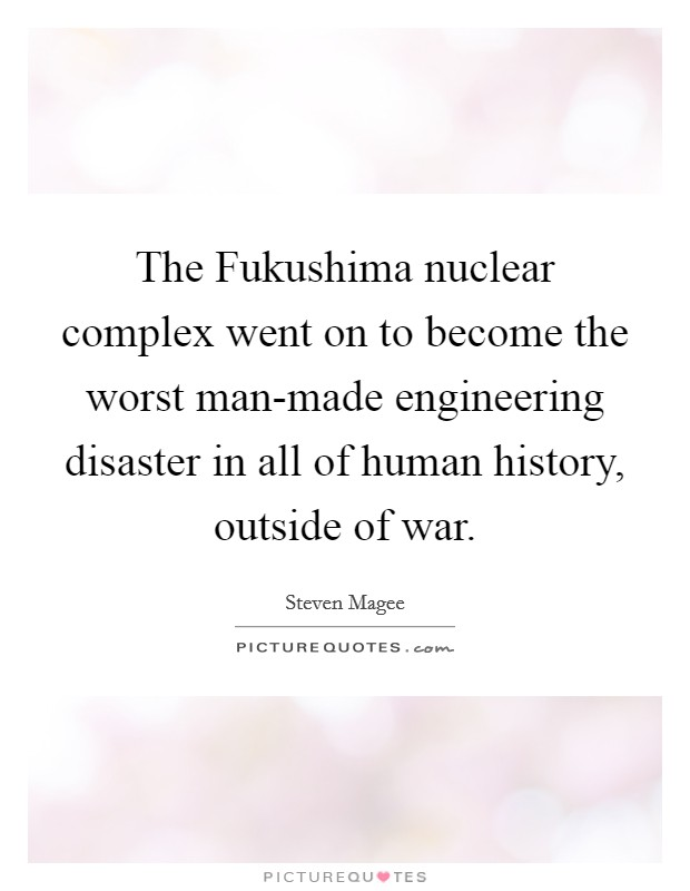 The Fukushima nuclear complex went on to become the worst man-made engineering disaster in all of human history, outside of war Picture Quote #1