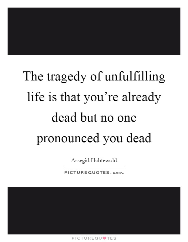 The tragedy of unfulfilling life is that you're already dead but no one pronounced you dead Picture Quote #1
