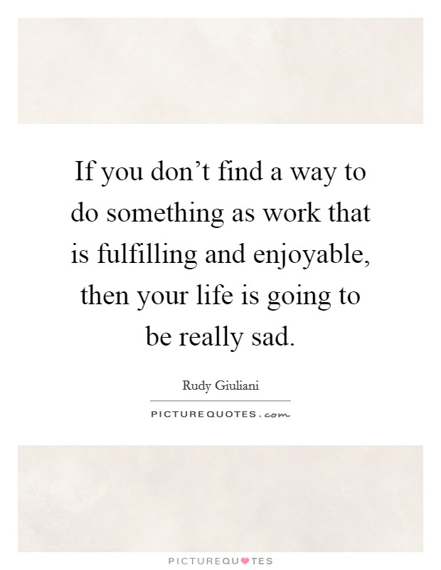 If you don't find a way to do something as work that is fulfilling and enjoyable, then your life is going to be really sad Picture Quote #1