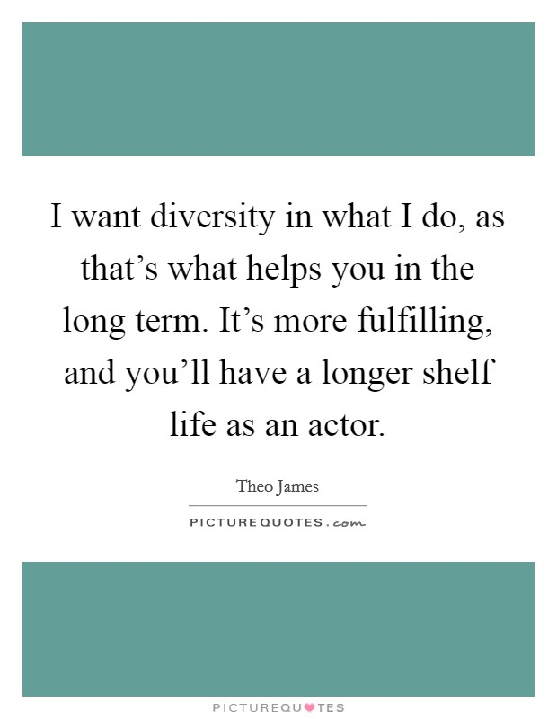 I want diversity in what I do, as that's what helps you in the long term. It's more fulfilling, and you'll have a longer shelf life as an actor Picture Quote #1