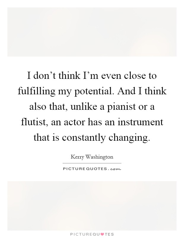I don't think I'm even close to fulfilling my potential. And I think also that, unlike a pianist or a flutist, an actor has an instrument that is constantly changing Picture Quote #1