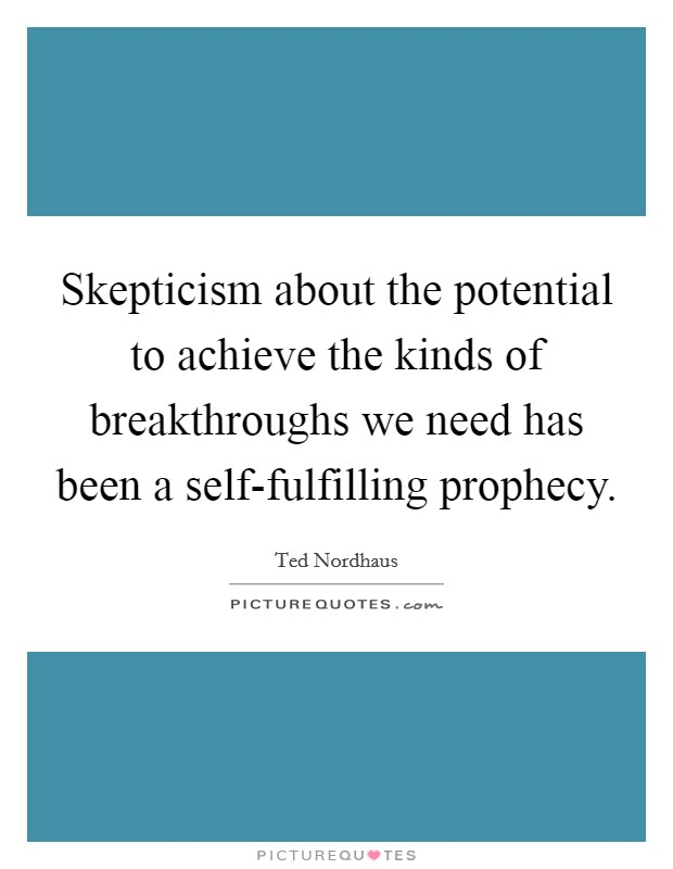 Skepticism about the potential to achieve the kinds of breakthroughs we need has been a self-fulfilling prophecy Picture Quote #1
