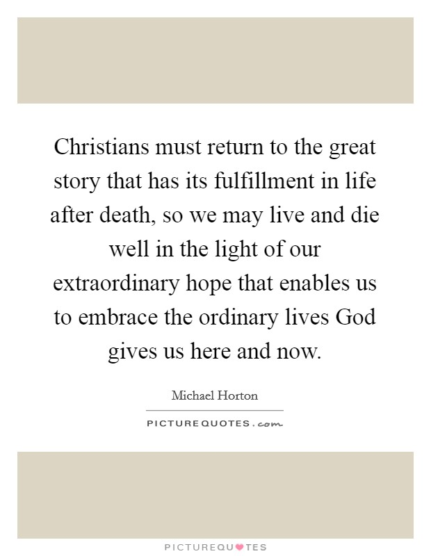 Christians must return to the great story that has its fulfillment in life after death, so we may live and die well in the light of our extraordinary hope that enables us to embrace the ordinary lives God gives us here and now Picture Quote #1