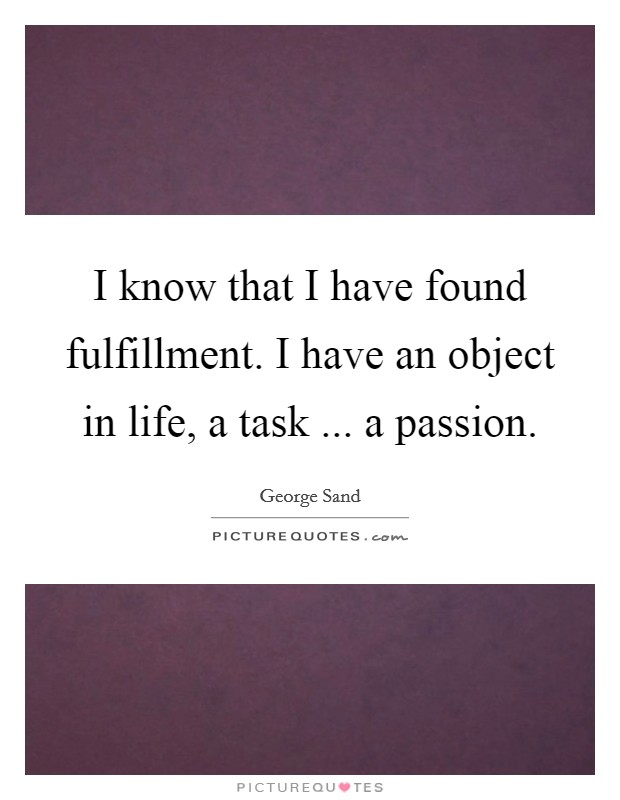 I know that I have found fulfillment. I have an object in life, a task ... a passion. Picture Quote #1
