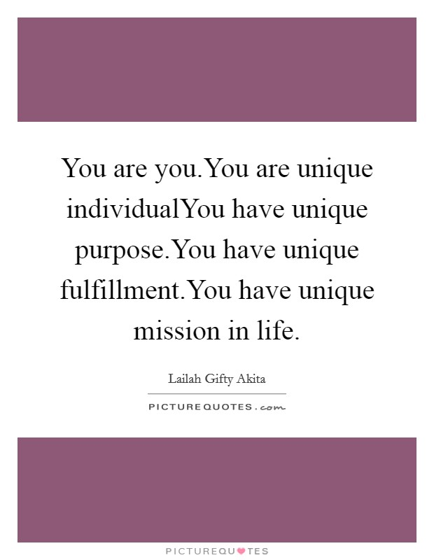 You are you.You are unique individualYou have unique purpose.You have unique fulfillment.You have unique mission in life Picture Quote #1