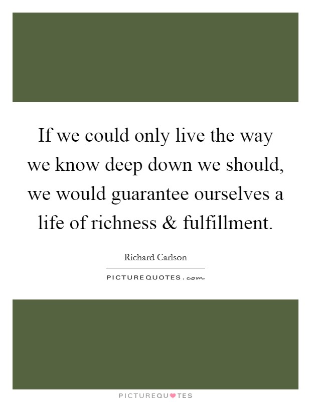 If we could only live the way we know deep down we should, we would guarantee ourselves a life of richness and fulfillment Picture Quote #1