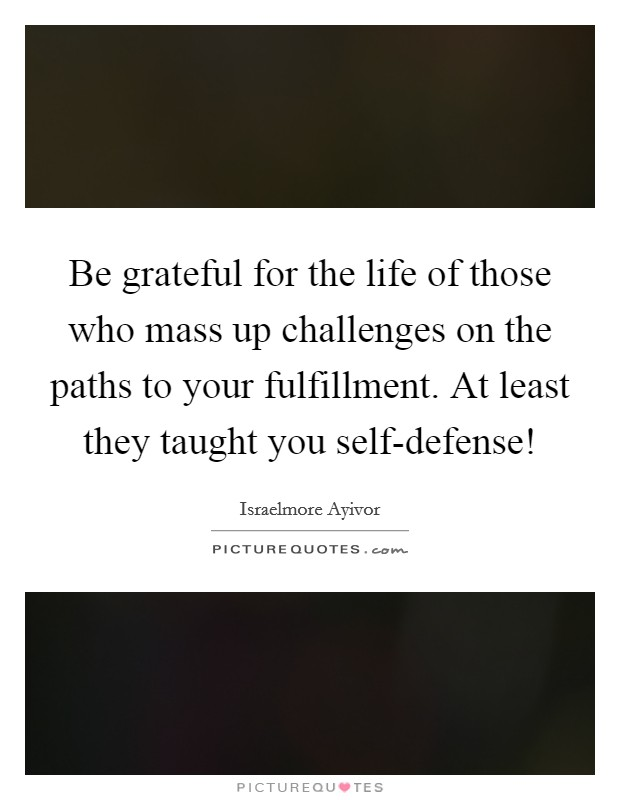 Be grateful for the life of those who mass up challenges on the paths to your fulfillment. At least they taught you self-defense! Picture Quote #1