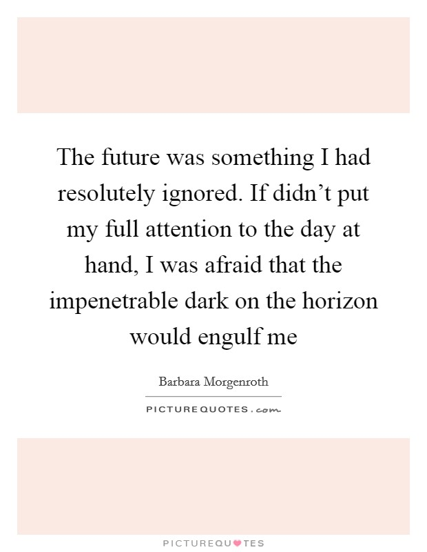 The future was something I had resolutely ignored. If didn't put my full attention to the day at hand, I was afraid that the impenetrable dark on the horizon would engulf me Picture Quote #1