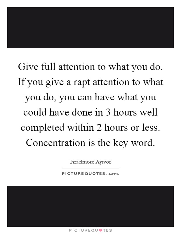 Give full attention to what you do. If you give a rapt attention to what you do, you can have what you could have done in 3 hours well completed within 2 hours or less. Concentration is the key word. Picture Quote #1