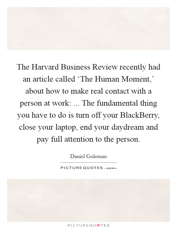 The Harvard Business Review recently had an article called 'The Human Moment,' about how to make real contact with a person at work: ... The fundamental thing you have to do is turn off your BlackBerry, close your laptop, end your daydream and pay full attention to the person. Picture Quote #1