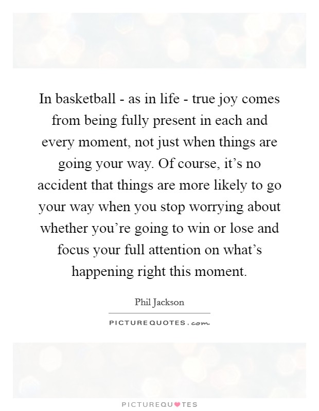 In basketball - as in life - true joy comes from being fully present in each and every moment, not just when things are going your way. Of course, it's no accident that things are more likely to go your way when you stop worrying about whether you're going to win or lose and focus your full attention on what's happening right this moment Picture Quote #1