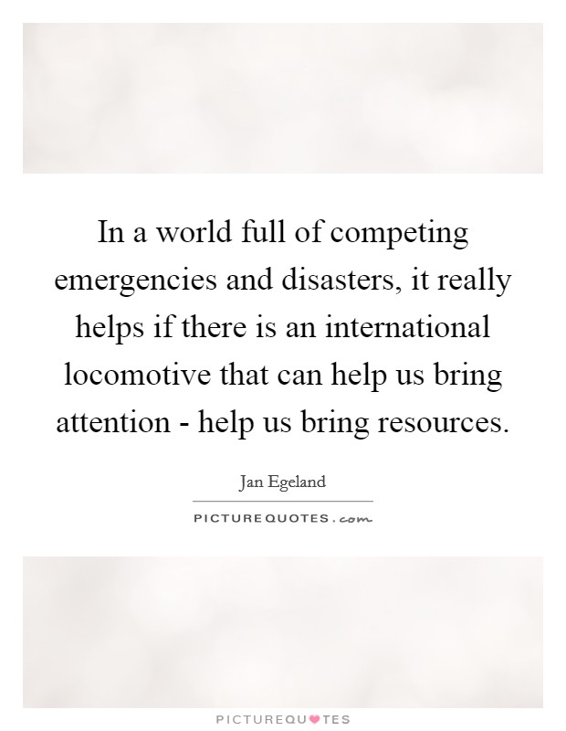 In a world full of competing emergencies and disasters, it really helps if there is an international locomotive that can help us bring attention - help us bring resources. Picture Quote #1
