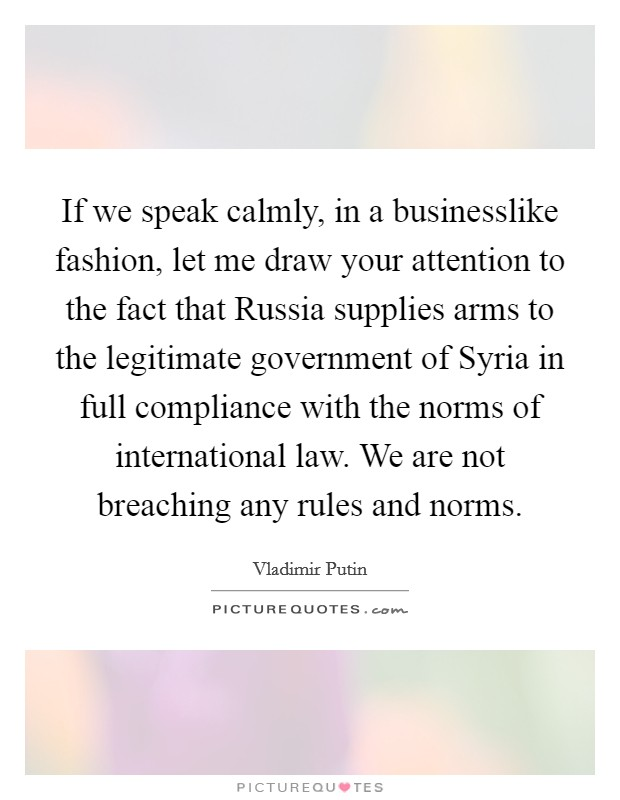 If we speak calmly, in a businesslike fashion, let me draw your attention to the fact that Russia supplies arms to the legitimate government of Syria in full compliance with the norms of international law. We are not breaching any rules and norms. Picture Quote #1