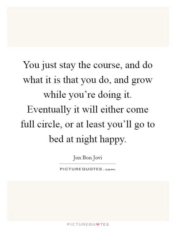 You just stay the course, and do what it is that you do, and grow while you're doing it. Eventually it will either come full circle, or at least you'll go to bed at night happy Picture Quote #1