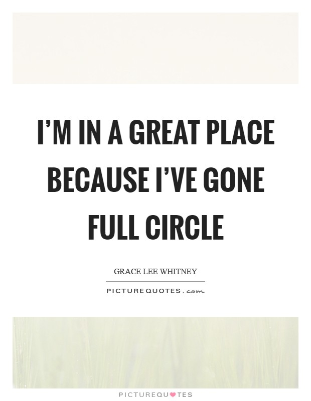 I'm in a great place because I've gone full circle Picture Quote #1