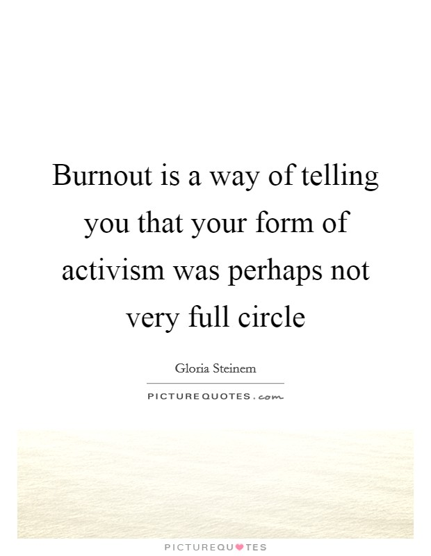 Burnout is a way of telling you that your form of activism was perhaps not very full circle Picture Quote #1