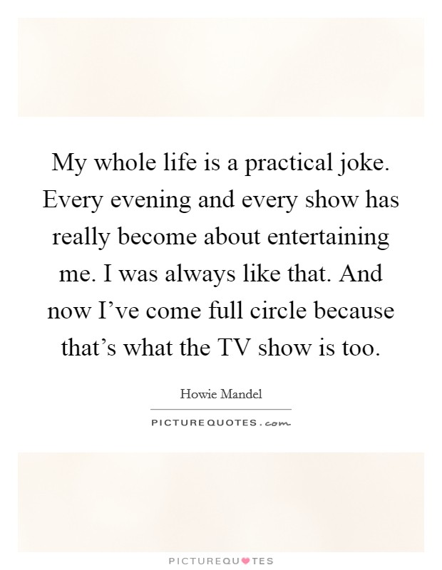 My whole life is a practical joke. Every evening and every show has really become about entertaining me. I was always like that. And now I've come full circle because that's what the TV show is too Picture Quote #1