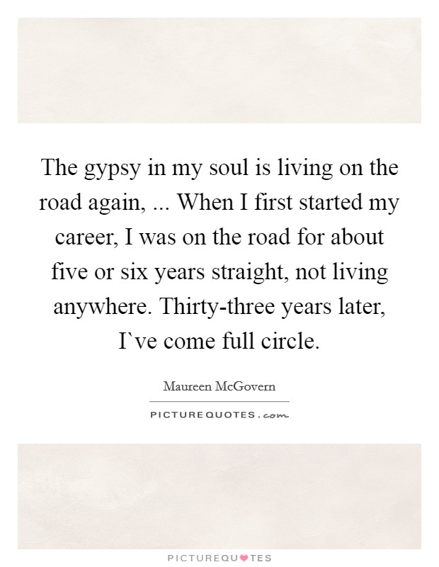 The gypsy in my soul is living on the road again, ... When I first started my career, I was on the road for about five or six years straight, not living anywhere. Thirty-three years later, I`ve come full circle Picture Quote #1