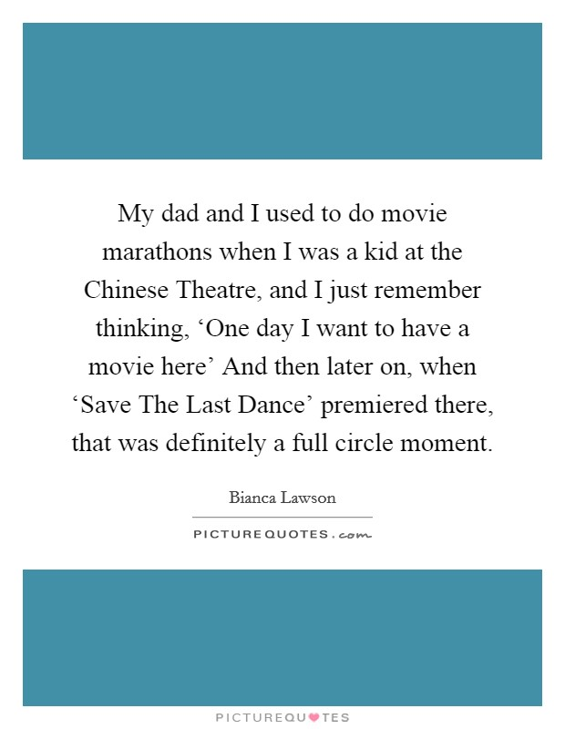 My dad and I used to do movie marathons when I was a kid at the Chinese Theatre, and I just remember thinking, 'One day I want to have a movie here' And then later on, when 'Save The Last Dance' premiered there, that was definitely a full circle moment Picture Quote #1