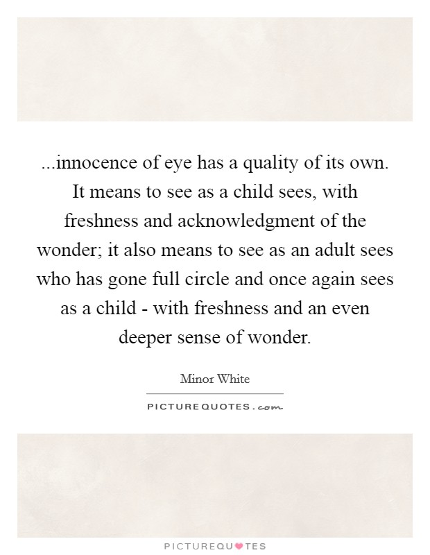 ...innocence of eye has a quality of its own. It means to see as a child sees, with freshness and acknowledgment of the wonder; it also means to see as an adult sees who has gone full circle and once again sees as a child - with freshness and an even deeper sense of wonder Picture Quote #1