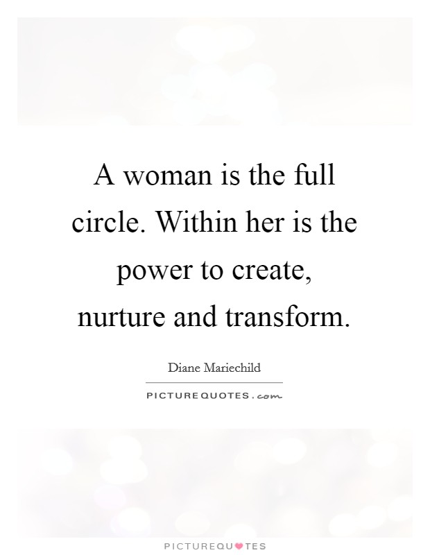 A woman is the full circle. Within her is the power to create, nurture and transform Picture Quote #1