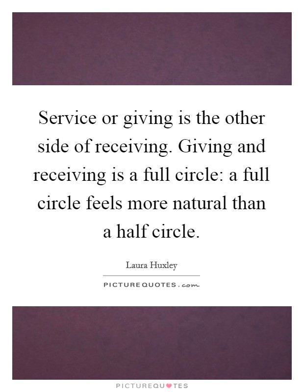 Service or giving is the other side of receiving. Giving and receiving is a full circle: a full circle feels more natural than a half circle Picture Quote #1