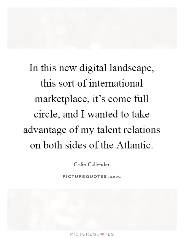 In this new digital landscape, this sort of international marketplace, it's come full circle, and I wanted to take advantage of my talent relations on both sides of the Atlantic Picture Quote #1