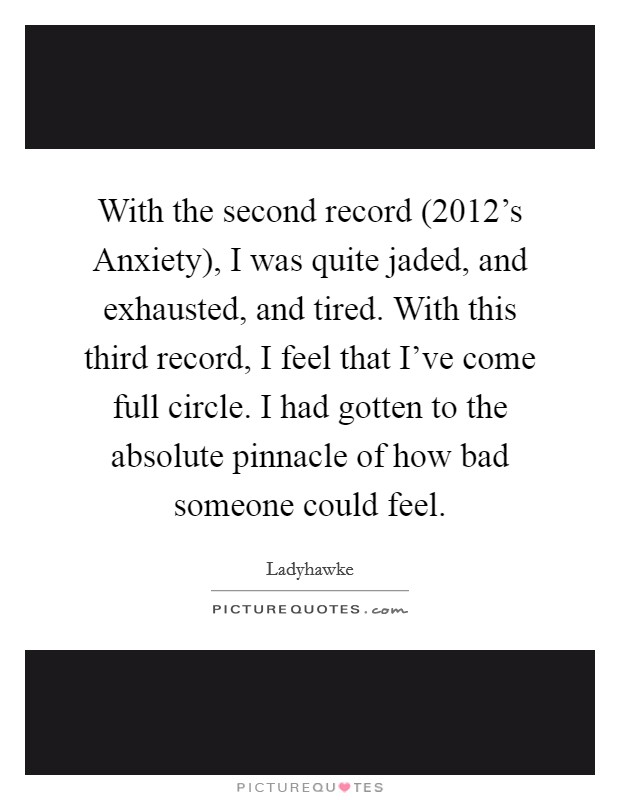 With the second record (2012's Anxiety), I was quite jaded, and exhausted, and tired. With this third record, I feel that I've come full circle. I had gotten to the absolute pinnacle of how bad someone could feel Picture Quote #1