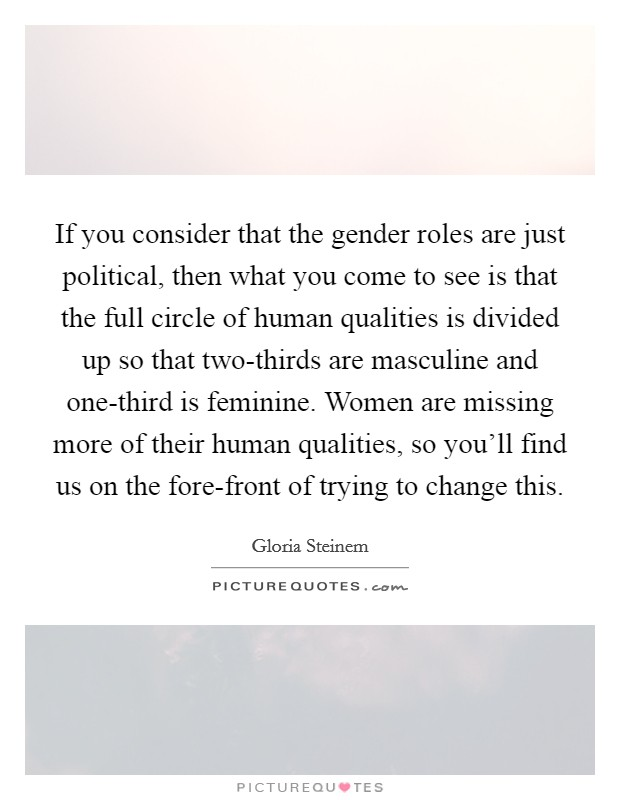If you consider that the gender roles are just political, then what you come to see is that the full circle of human qualities is divided up so that two-thirds are masculine and one-third is feminine. Women are missing more of their human qualities, so you'll find us on the fore-front of trying to change this Picture Quote #1