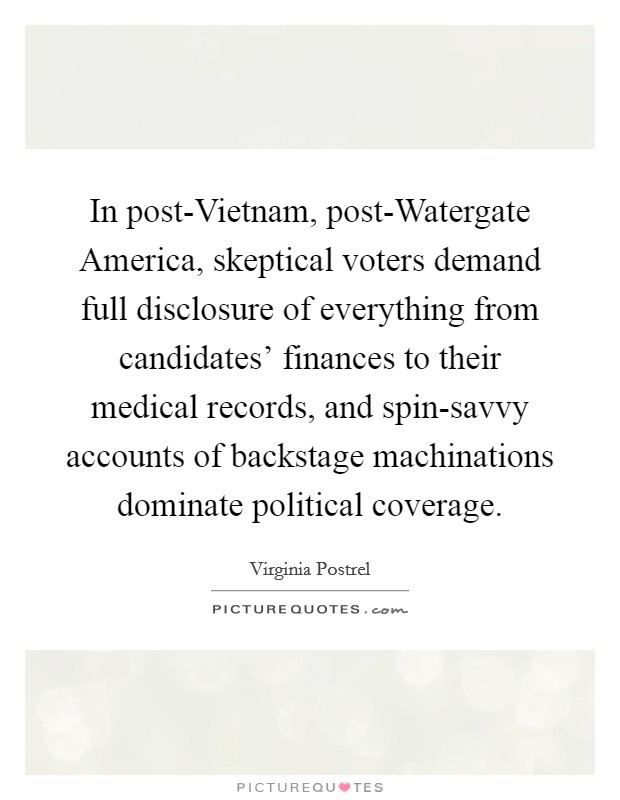 In post-Vietnam, post-Watergate America, skeptical voters demand full disclosure of everything from candidates' finances to their medical records, and spin-savvy accounts of backstage machinations dominate political coverage Picture Quote #1