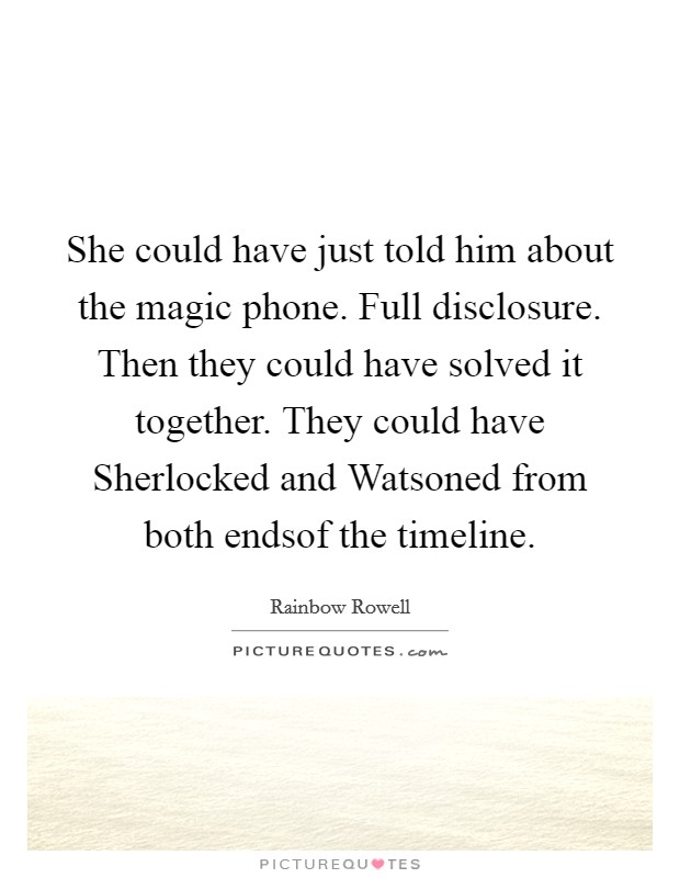 She could have just told him about the magic phone. Full disclosure. Then they could have solved it together. They could have Sherlocked and Watsoned from both endsof the timeline Picture Quote #1
