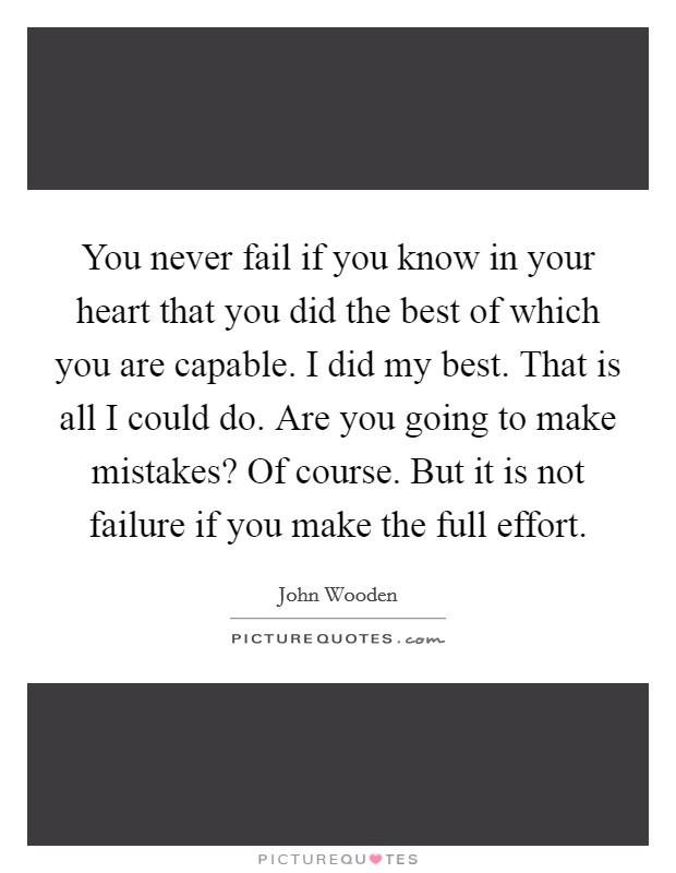You never fail if you know in your heart that you did the best of which you are capable. I did my best. That is all I could do. Are you going to make mistakes? Of course. But it is not failure if you make the full effort Picture Quote #1