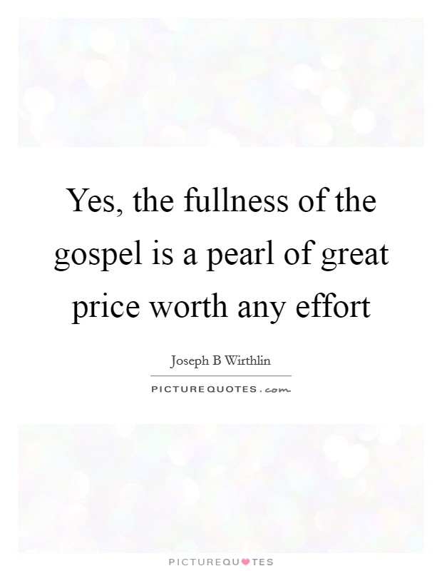 Yes, the fullness of the gospel is a pearl of great price worth any effort Picture Quote #1