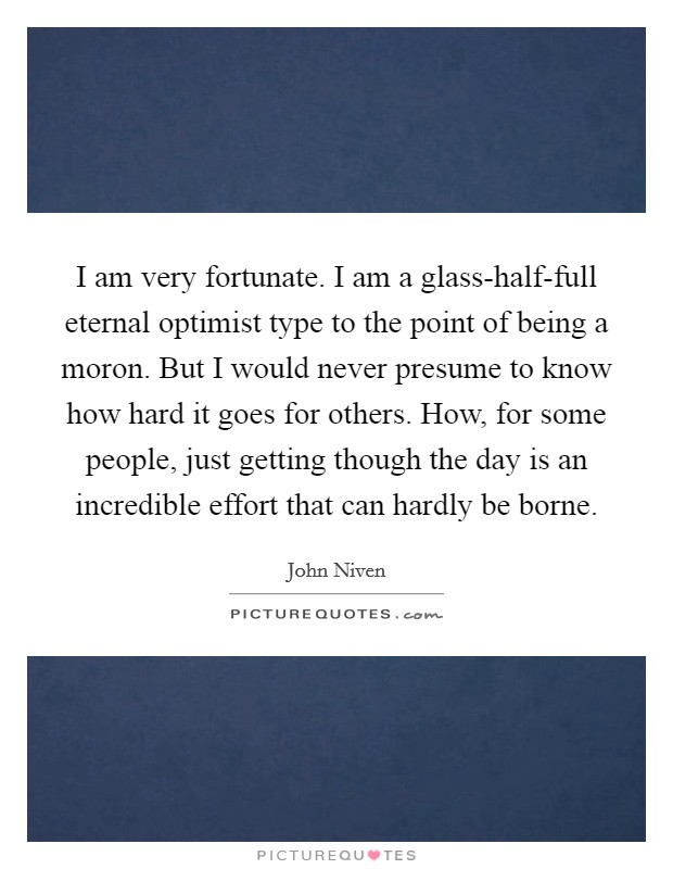 I am very fortunate. I am a glass-half-full eternal optimist type to the point of being a moron. But I would never presume to know how hard it goes for others. How, for some people, just getting though the day is an incredible effort that can hardly be borne Picture Quote #1
