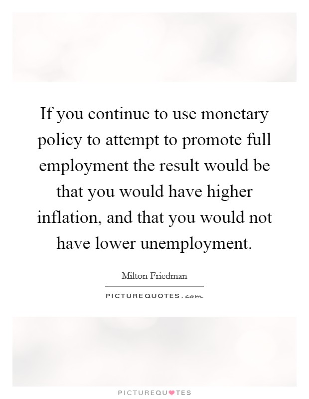 If you continue to use monetary policy to attempt to promote full employment the result would be that you would have higher inflation, and that you would not have lower unemployment Picture Quote #1