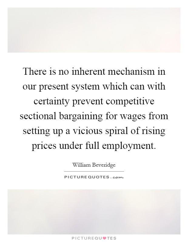 There is no inherent mechanism in our present system which can with certainty prevent competitive sectional bargaining for wages from setting up a vicious spiral of rising prices under full employment Picture Quote #1