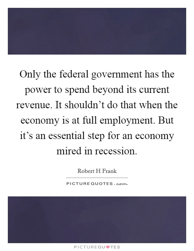 Only the federal government has the power to spend beyond its current revenue. It shouldn't do that when the economy is at full employment. But it's an essential step for an economy mired in recession. Picture Quote #1
