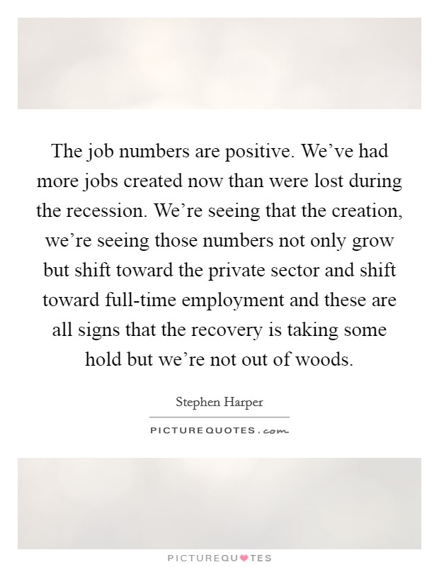 The job numbers are positive. We've had more jobs created now than were lost during the recession. We're seeing that the creation, we're seeing those numbers not only grow but shift toward the private sector and shift toward full-time employment and these are all signs that the recovery is taking some hold but we're not out of woods Picture Quote #1