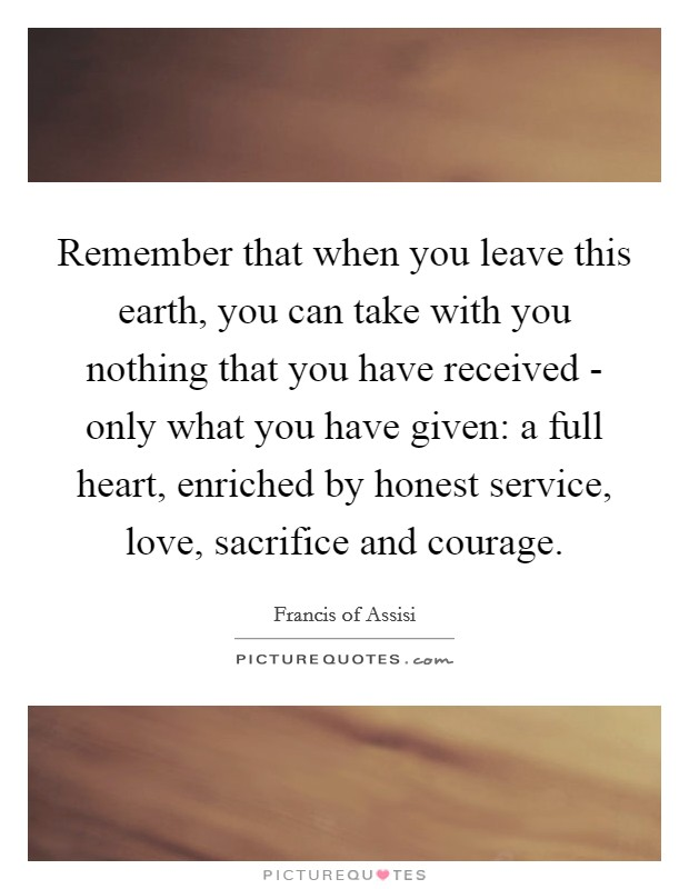 Remember that when you leave this earth, you can take with you nothing that you have received - only what you have given: a full heart, enriched by honest service, love, sacrifice and courage Picture Quote #1