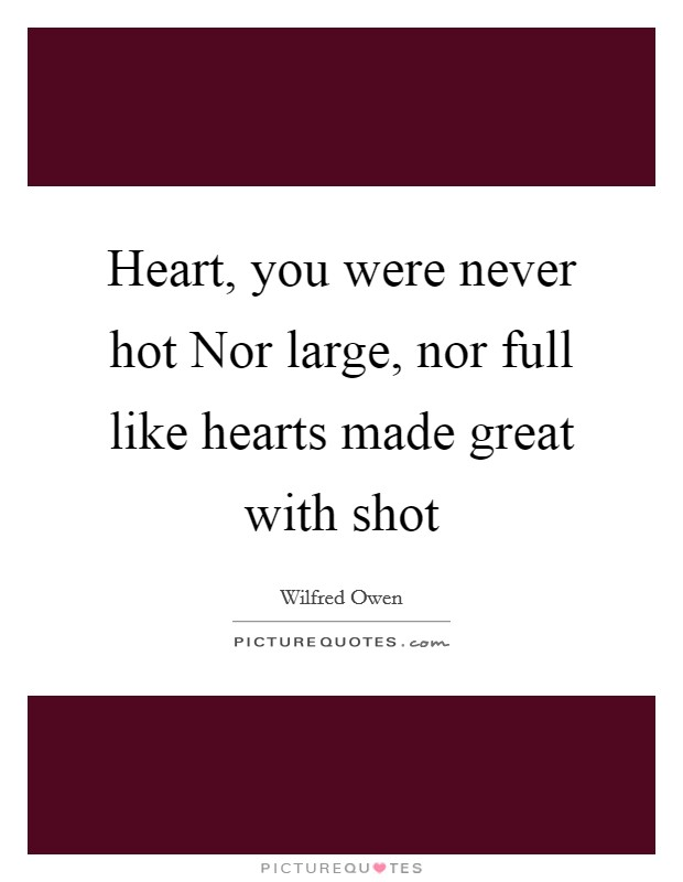 Heart, you were never hot Nor large, nor full like hearts made great with shot Picture Quote #1