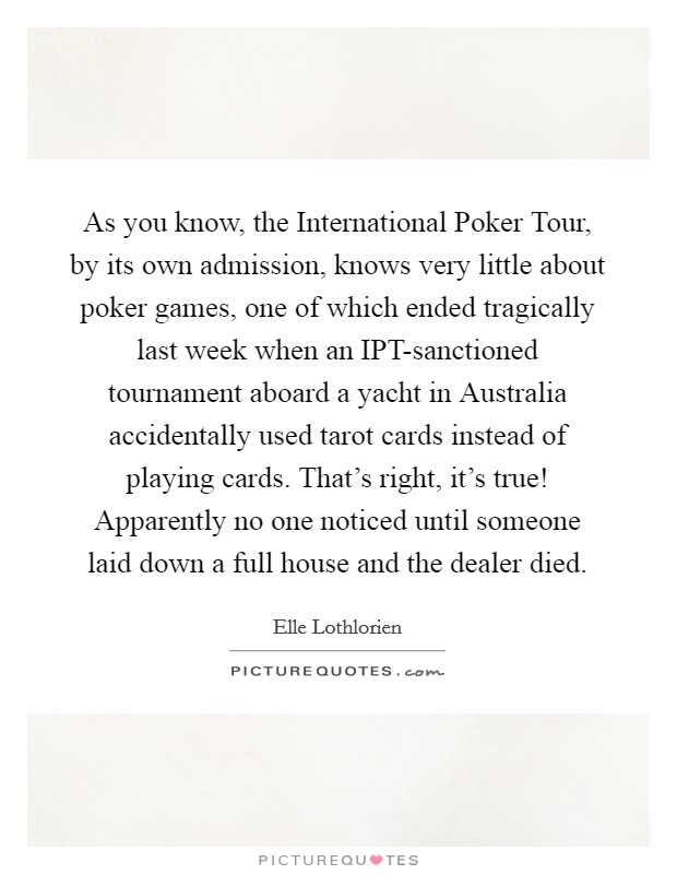 As you know, the International Poker Tour, by its own admission, knows very little about poker games, one of which ended tragically last week when an IPT-sanctioned tournament aboard a yacht in Australia accidentally used tarot cards instead of playing cards. That's right, it's true! Apparently no one noticed until someone laid down a full house and the dealer died Picture Quote #1