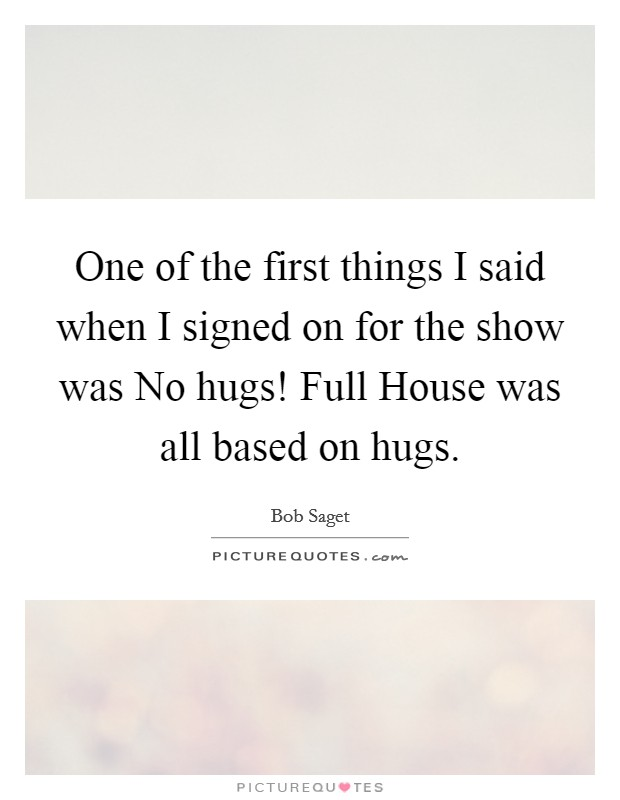 One of the first things I said when I signed on for the show was No hugs! Full House was all based on hugs Picture Quote #1
