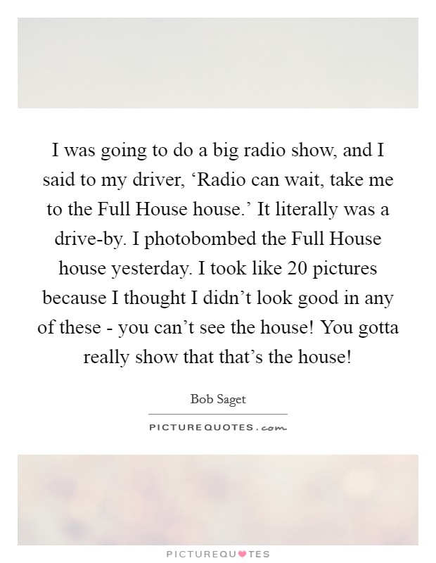 I was going to do a big radio show, and I said to my driver, 'Radio can wait, take me to the Full House house.' It literally was a drive-by. I photobombed the Full House house yesterday. I took like 20 pictures because I thought I didn't look good in any of these - you can't see the house! You gotta really show that that's the house! Picture Quote #1
