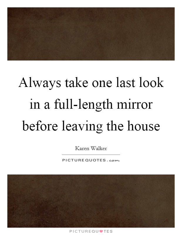 Always take one last look in a full-length mirror before leaving the house Picture Quote #1