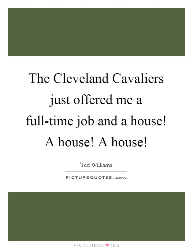 The Cleveland Cavaliers just offered me a full-time job and a house! A house! A house! Picture Quote #1