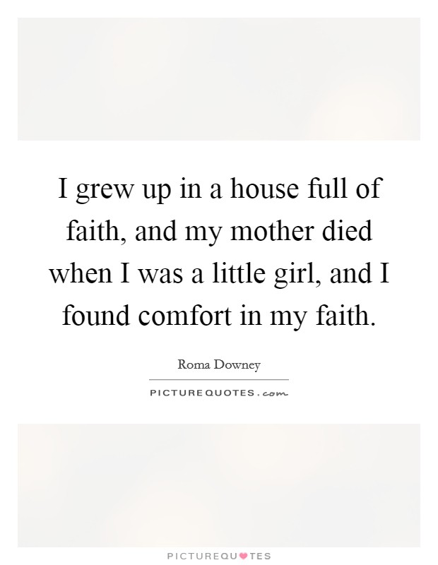 I grew up in a house full of faith, and my mother died when I was a little girl, and I found comfort in my faith Picture Quote #1