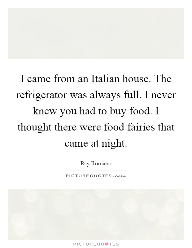 I came from an Italian house. The refrigerator was always full. I never knew you had to buy food. I thought there were food fairies that came at night Picture Quote #1
