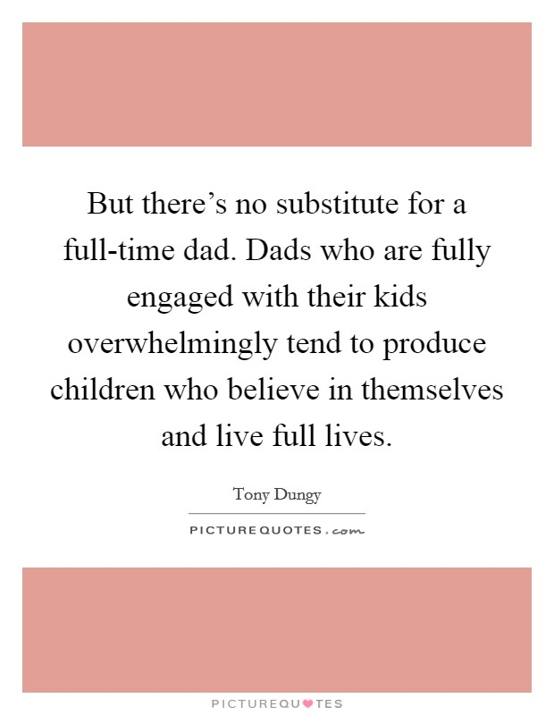 But there's no substitute for a full-time dad. Dads who are fully engaged with their kids overwhelmingly tend to produce children who believe in themselves and live full lives Picture Quote #1